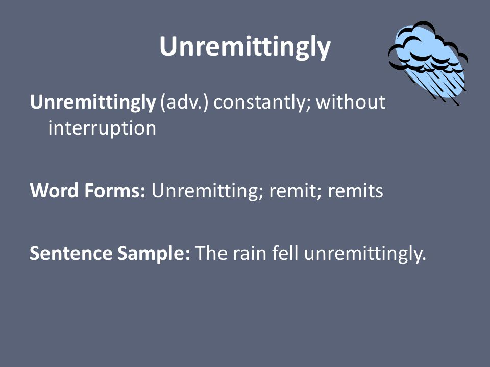 Unremittingly Unremittingly (adv.) constantly; without interruption Word Forms: Unremitting; remit; remits Sentence Sample: The rain fell unremittingl