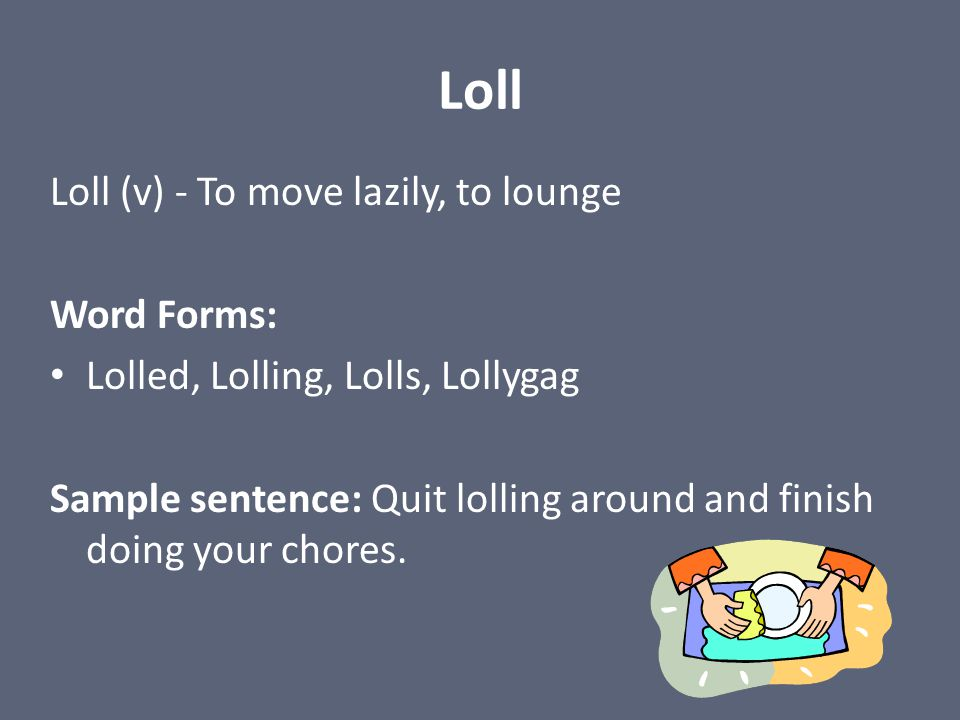 Loll Loll (v) - To move lazily, to lounge Word Forms: Lolled, Lolling, Lolls, Lollygag Sample sentence: Quit lolling around and finish doing your chor
