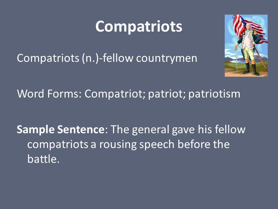 Compatriots Compatriots (n.)-fellow countrymen Word Forms: Compatriot; patriot; patriotism Sample Sentence: The general gave his fellow compatriots a