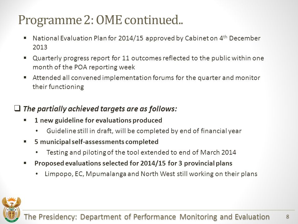 The Presidency: Department of Performance Monitoring and Evaluation 9 Programme 2: OME  Not achieved target are as follows:  Submit cabinet memorandum for approval of Municipal Assessment Tool by end of October The pilot phase to refine the tool took longer than expected and therefore could not be submitted to Cabinet for approval  Draft report on Municipal Assessment (for municipalities participating in the pilot phase) The pilot phase to refine the tool took longer than expected.