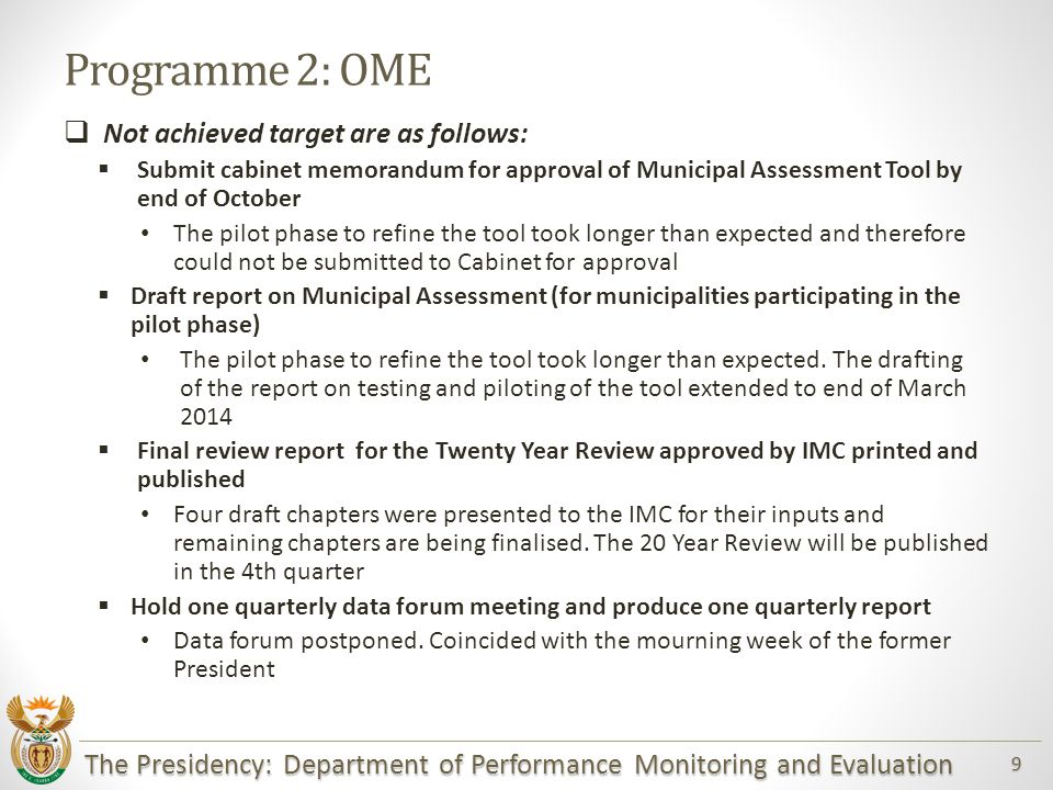 The Presidency: Department of Performance Monitoring and Evaluation 9 Programme 2: OME  Not achieved target are as follows:  Submit cabinet memorandum for approval of Municipal Assessment Tool by end of October The pilot phase to refine the tool took longer than expected and therefore could not be submitted to Cabinet for approval  Draft report on Municipal Assessment (for municipalities participating in the pilot phase) The pilot phase to refine the tool took longer than expected.