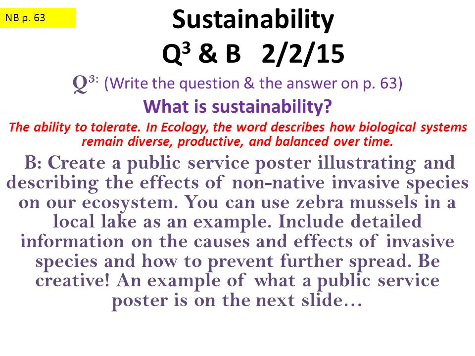 Q 3: (Write the question & the answer on p. 63) What is sustainability? The ability to tolerate. In Ecology, the word describes how biological systems