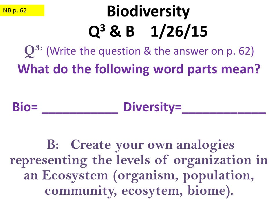 Q 3: (Write the question & the answer on p. 62) What do the following word parts mean? Bio= ___________ Diversity=____________ B: Create your own anal
