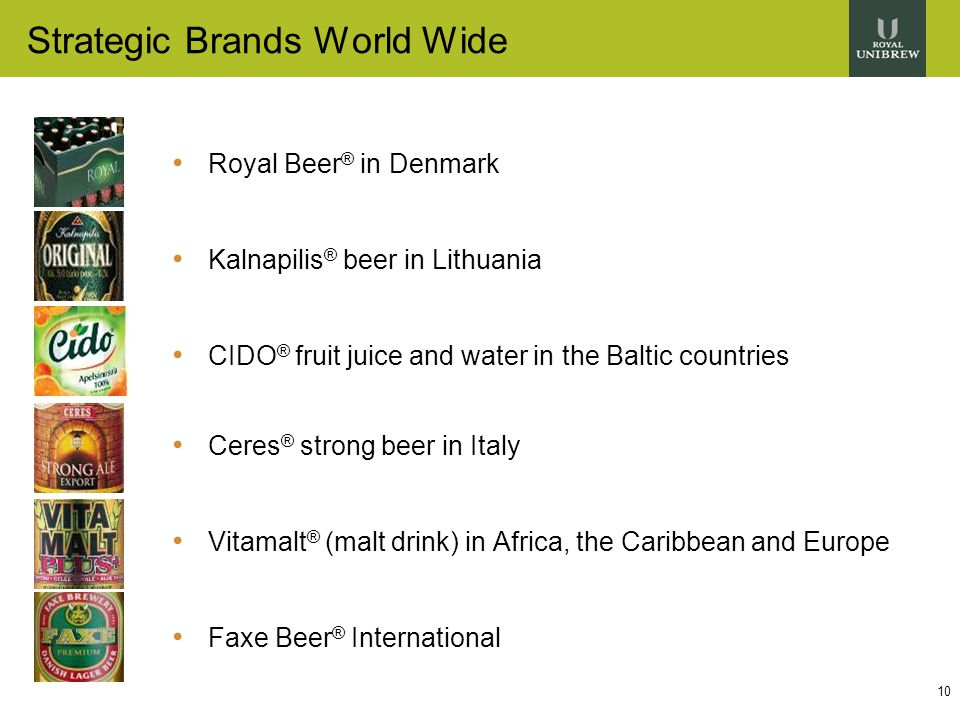 10 Strategic Brands World Wide Royal Beer ® in Denmark Kalnapilis ® beer in Lithuania CIDO ® fruit juice and water in the Baltic countries Ceres ® strong beer in Italy Vitamalt ® (malt drink) in Africa, the Caribbean and Europe Faxe Beer ® International