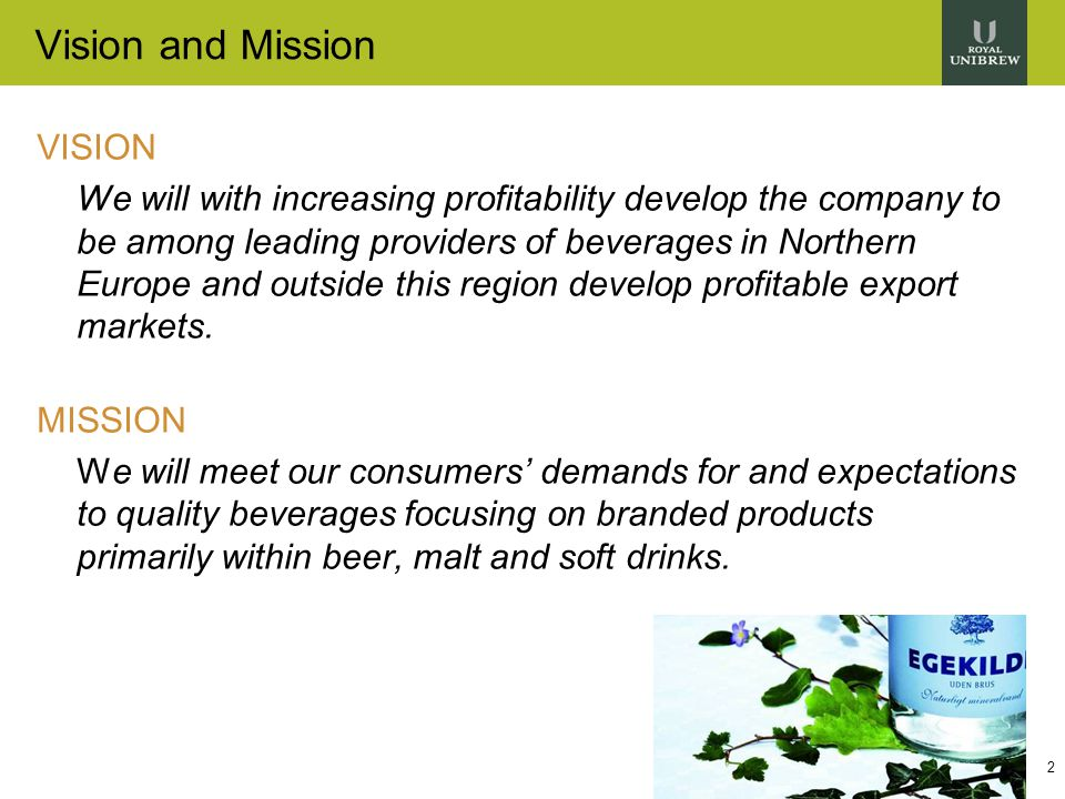 2 Vision and Mission VISION We will with increasing profitability develop the company to be among leading providers of beverages in Northern Europe and outside this region develop profitable export markets.