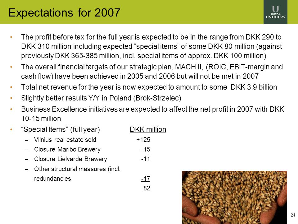 24 Expectations for 2007 The profit before tax for the full year is expected to be in the range from DKK 290 to DKK 310 million including expected special items of some DKK 80 million (against previously DKK 365-385 million, incl.