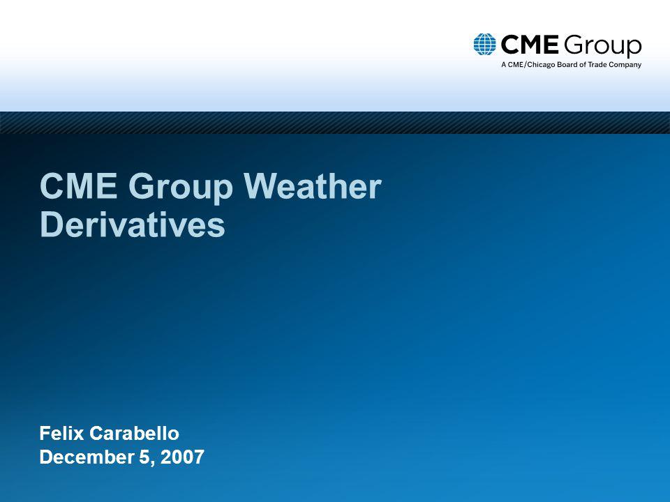 CME Group Weather Derivatives Felix Carabello December 5, 2007