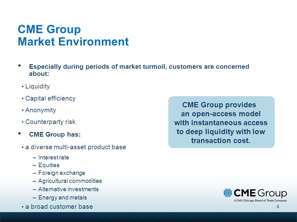 4 Especially during periods of market turmoil, customers are concerned about: Liquidity Capital efficiency Anonymity Counterparty risk CME Group has: