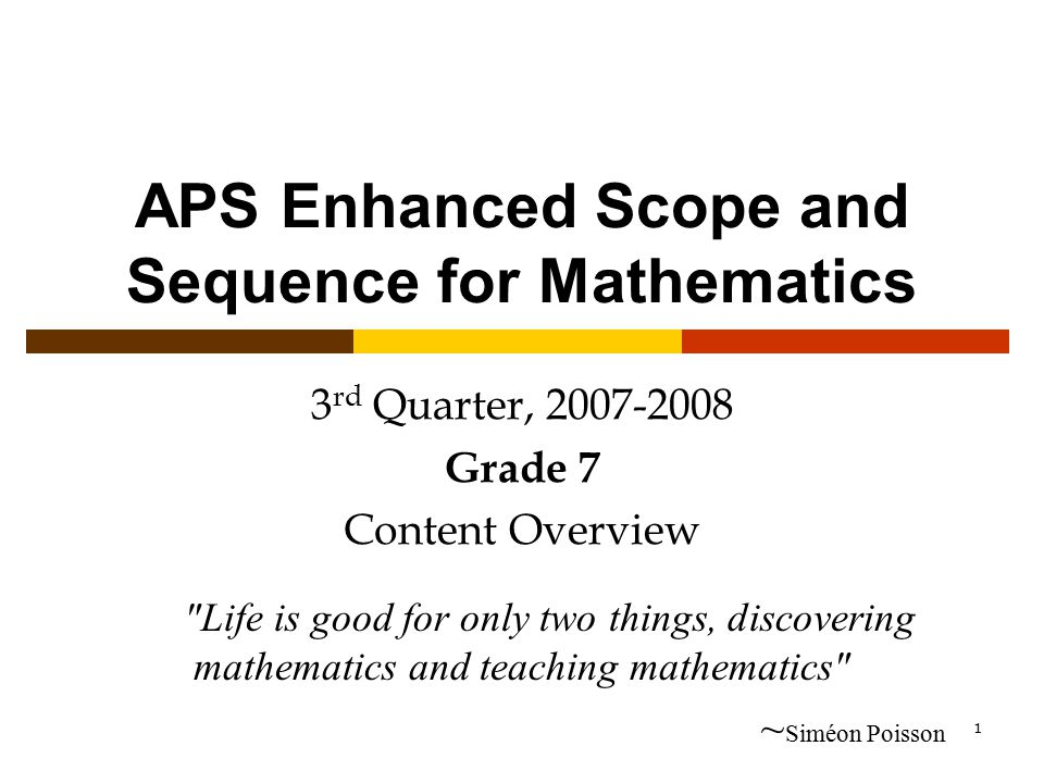 1 APS Enhanced Scope and Sequence for Mathematics 3 rd Quarter, 2007-2008 Grade 7 Content Overview Life is good for only two things, discovering mathematics and teaching mathematics ~ Siméon Poisson