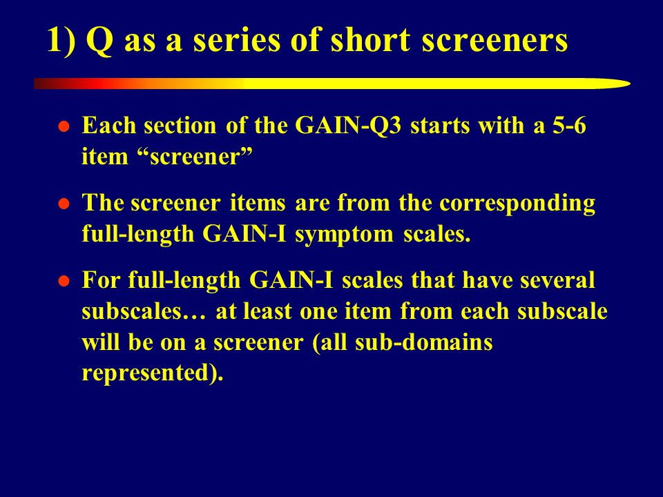 1) Q as a series of short screeners Each section of the GAIN-Q3 starts with a 5-6 item screener The screener items are from the corresponding full-length GAIN-I symptom scales.
