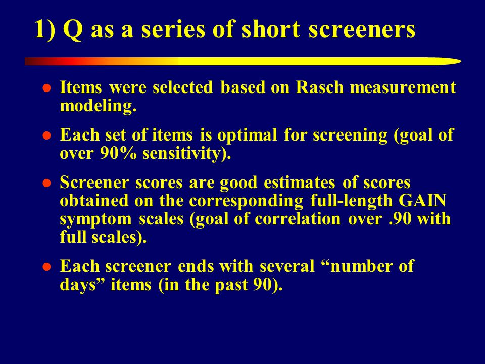 1) Q as a series of short screeners Items were selected based on Rasch measurement modeling.