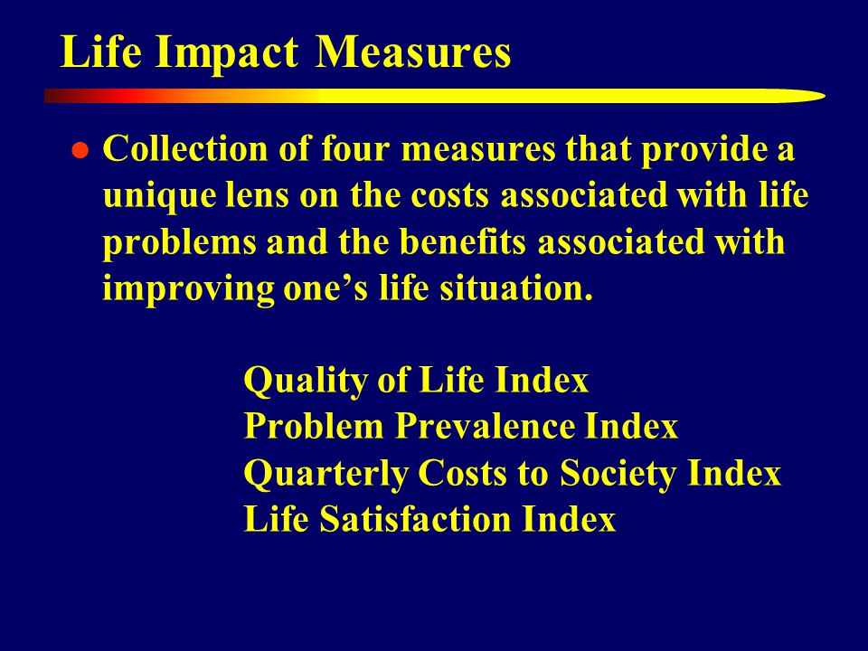 Life Impact Measures Collection of four measures that provide a unique lens on the costs associated with life problems and the benefits associated with improving one's life situation.