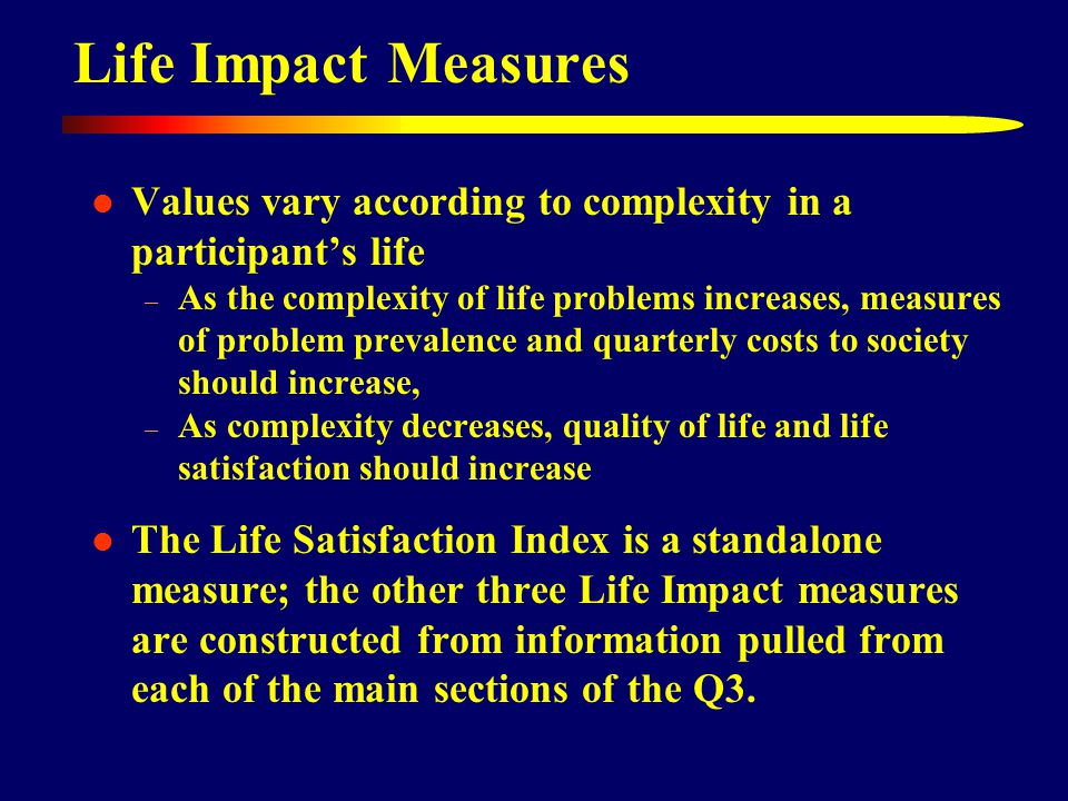 Life Impact Measures Values vary according to complexity in a participant's life – As the complexity of life problems increases, measures of problem prevalence and quarterly costs to society should increase, – As complexity decreases, quality of life and life satisfaction should increase The Life Satisfaction Index is a standalone measure; the other three Life Impact measures are constructed from information pulled from each of the main sections of the Q3.