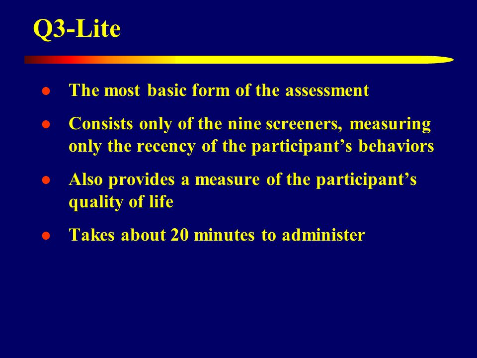Q3-Lite The most basic form of the assessment Consists only of the nine screeners, measuring only the recency of the participant's behaviors Also provides a measure of the participant's quality of life Takes about 20 minutes to administer