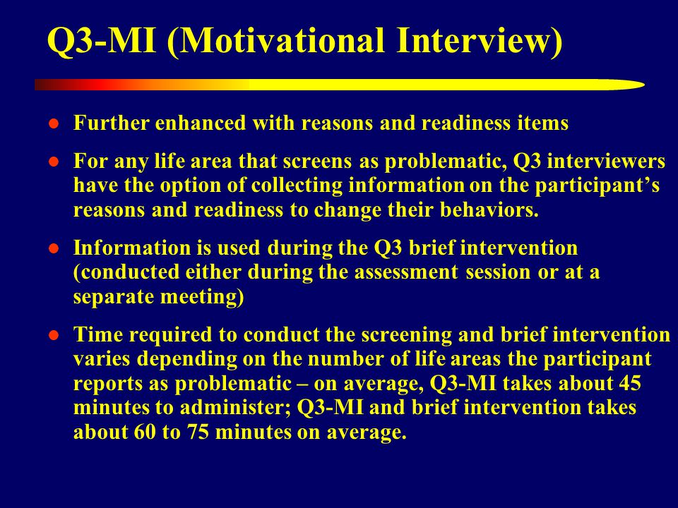 Q3-MI (Motivational Interview) Further enhanced with reasons and readiness items For any life area that screens as problematic, Q3 interviewers have the option of collecting information on the participant's reasons and readiness to change their behaviors.