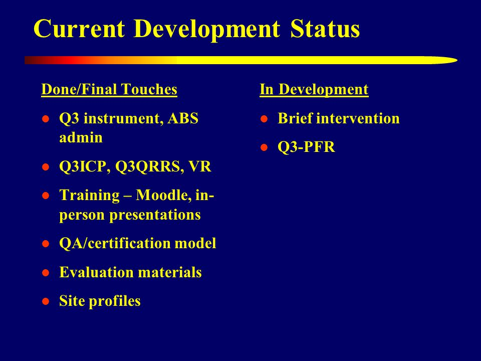 Current Development Status Done/Final Touches Q3 instrument, ABS admin Q3ICP, Q3QRRS, VR Training – Moodle, in- person presentations QA/certification model Evaluation materials Site profiles In Development Brief intervention Q3-PFR