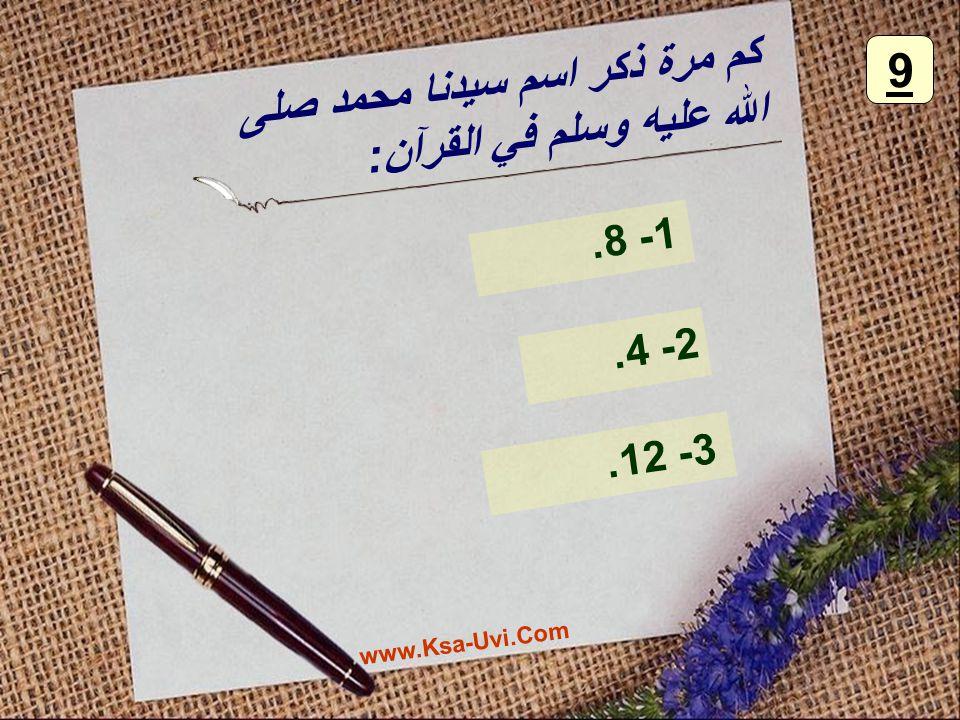 كم مرة ذكر اسم سيدنا محمد صلى الله عليه وسلم في القرآن: 1- 8. 2- 4. 3- 12. 9 www.Ksa-Uvi.Com