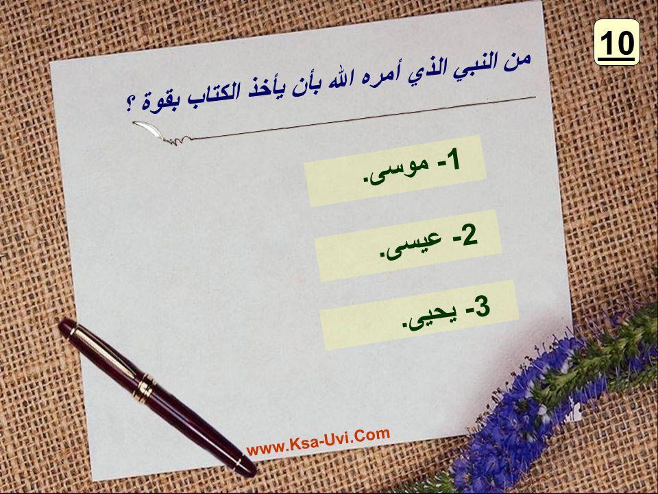 من النبي الذي أمره الله بأن يأخذ الكتاب بقوة ؟ 1- موسى. 2- عيسى. 3- يحيى. 10 www.Ksa-Uvi.Com