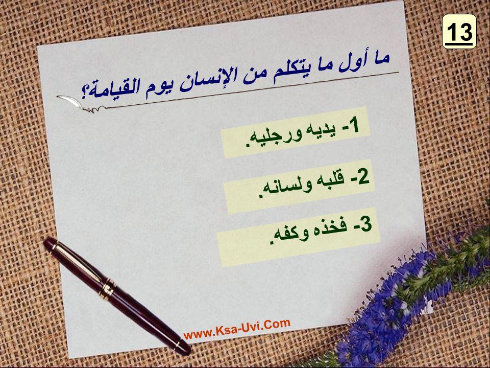 ما أول ما يتكلم من الإنسان يوم القيامة؟ 3- فخذه وكفه. 2- قلبه ولسانه. 1- يديه ورجليه. 13 www.Ksa-Uvi.Com