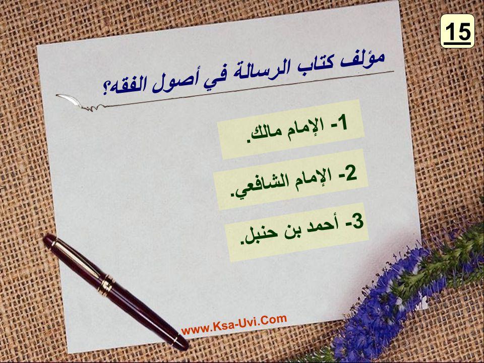 مؤلف كتاب الرسالة في أصول الفقه؟ 1- الإمام مالك. 2- الإمام الشافعي. 3- أحمد بن حنبل. 15 www.Ksa-Uvi.Com