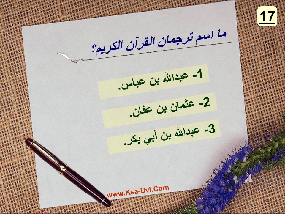 ما اسم ترجمان القرآن الكريم؟ 1- عبدالله بن عباس. 2- عثمان بن عفان. 3- عبدالله بن أبي بكر. 17 www.Ksa-Uvi.Com