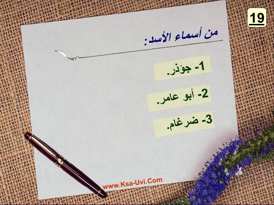 من أسماء الأسد : 1- جؤذر. 2- أبو عامر. 3- ضرغام. 19 www.Ksa-Uvi.Com