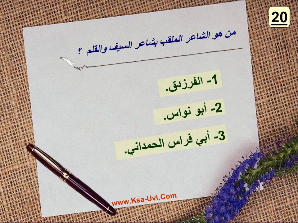 من هو الشاعر الملقب بشاعر السيف والقلم ؟ 1- الفرزدق. 2- أبو نواس. 3- أبي فراس الحمداني. 20 www.Ksa-Uvi.Com