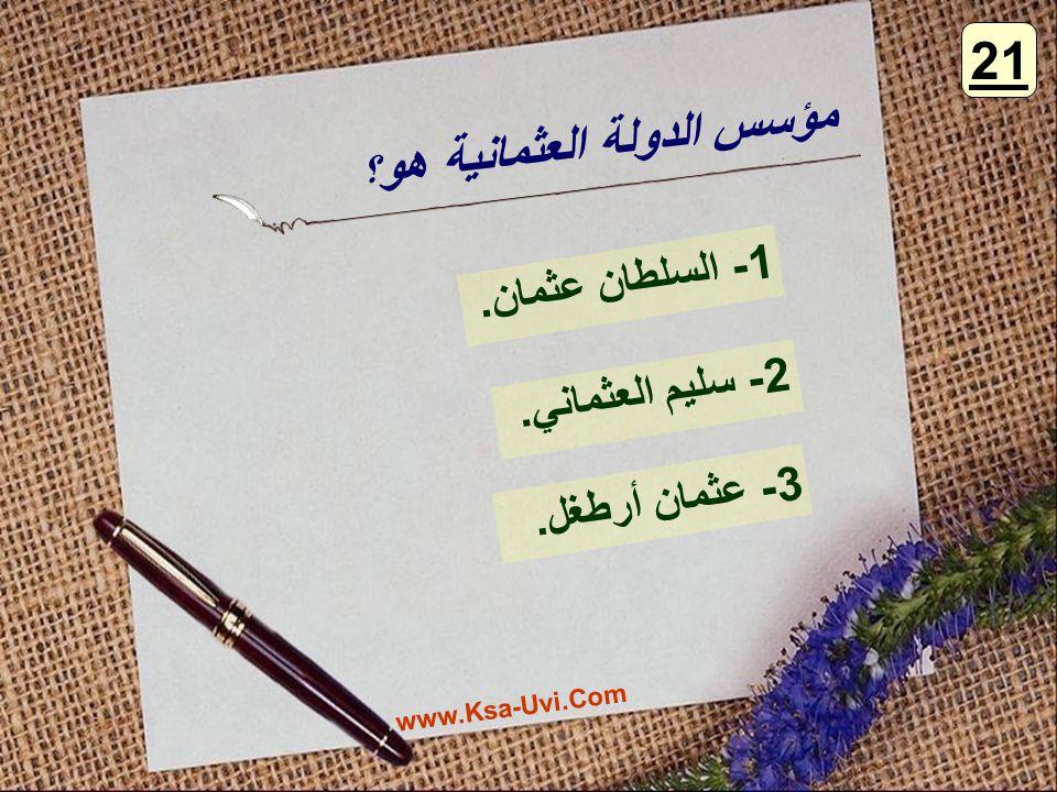 مؤسس الدولة العثمانية هو ؟ 1- السلطان عثمان. 2- سليم العثماني. 3- عثمان أرطغل. 21 www.Ksa-Uvi.Com
