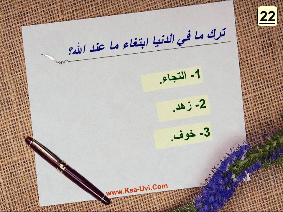 ترك ما في الدنيا ابتغاء ما عند الله ؟ 1- التجاء. 2- زهد. 3- خوف. 22 www.Ksa-Uvi.Com