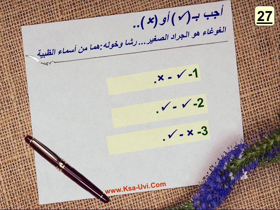 أجب بـ( ) أو(  ).. 1- - ×. 2- -. 3- × -. 27 الغوغاء هو الجراد الصغير... رشا وخوله:هما من أسماء الظبية www.Ksa-Uvi.Com