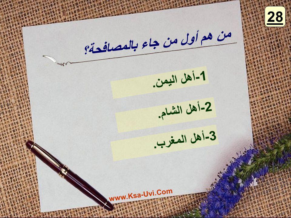 من هم أول من جاء بالمصافحة؟ 1-أهل اليمن. 2-أهل الشام. 3-أهل المغرب. 28 www.Ksa-Uvi.Com