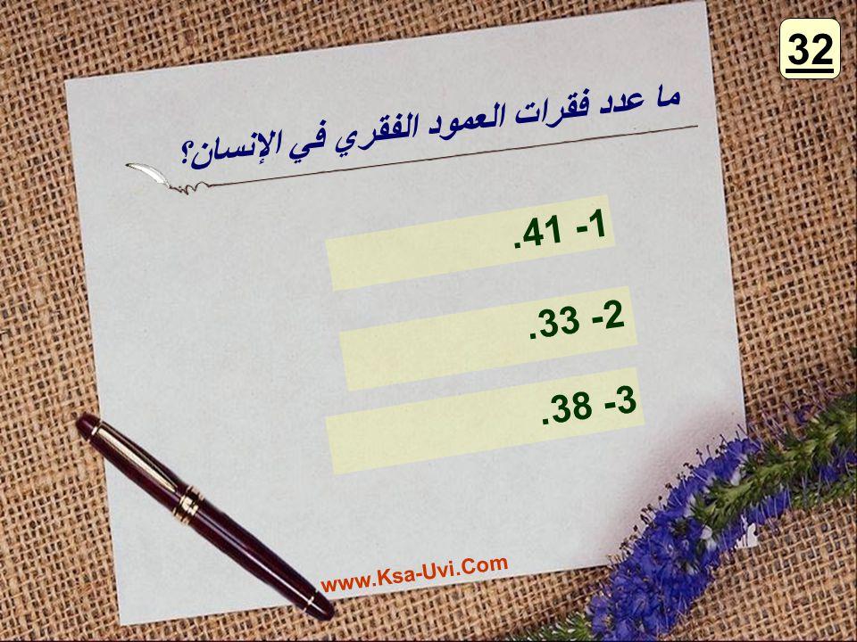 ما عدد فقرات العمود الفقري في الإنسان؟ 1- 41. 2- 33. 3- 38. 32 www.Ksa-Uvi.Com