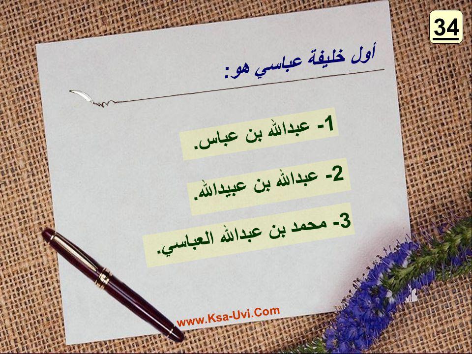 أول خليفة عباسي هو: 1- عبدالله بن عباس. 2- عبدالله بن عبيدالله. 3- محمد بن عبدالله العباسي. 34 www.Ksa-Uvi.Com