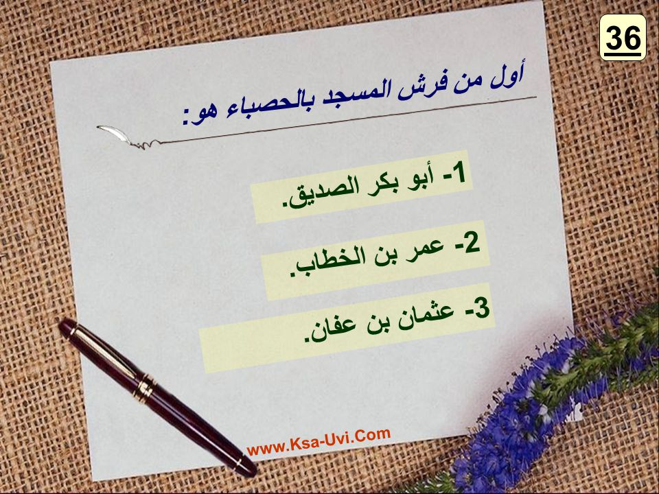 أول من فرش المسجد بالحصباء هو: 1- أبو بكر الصديق. 2- عمر بن الخطاب. 3- عثمان بن عفان. 36 www.Ksa-Uvi.Com