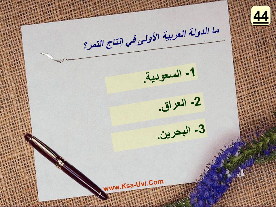 ما الدولة العربية الأولى في إنتاج التمر؟ 1- السعودية. 2- العراق. 3- البحرين. 44 www.Ksa-Uvi.Com