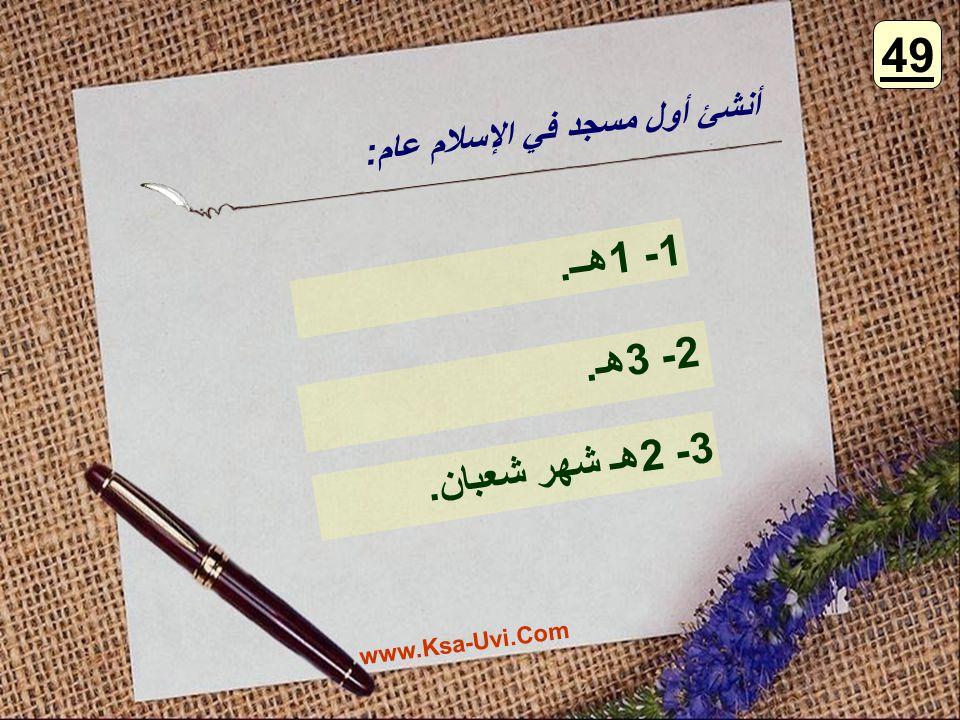 أنشئ أول مسجد في الإسلام عام: 1- 1هــ. 2- 3هـ. 3- 2هـ شهر شعبان. 49 www.Ksa-Uvi.Com