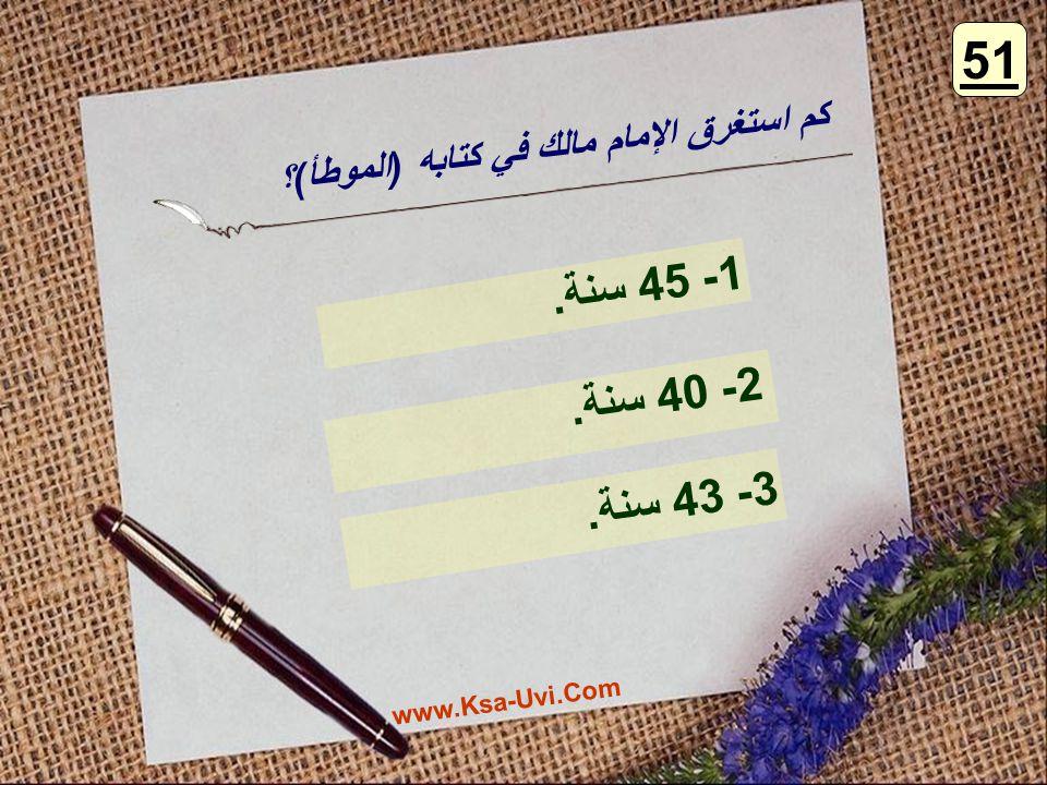 كم استغرق الإمام مالك في كتابه (الموطأ)؟ 1- 45 سنة. 2- 40 سنة. 3- 43 سنة. 51 www.Ksa-Uvi.Com