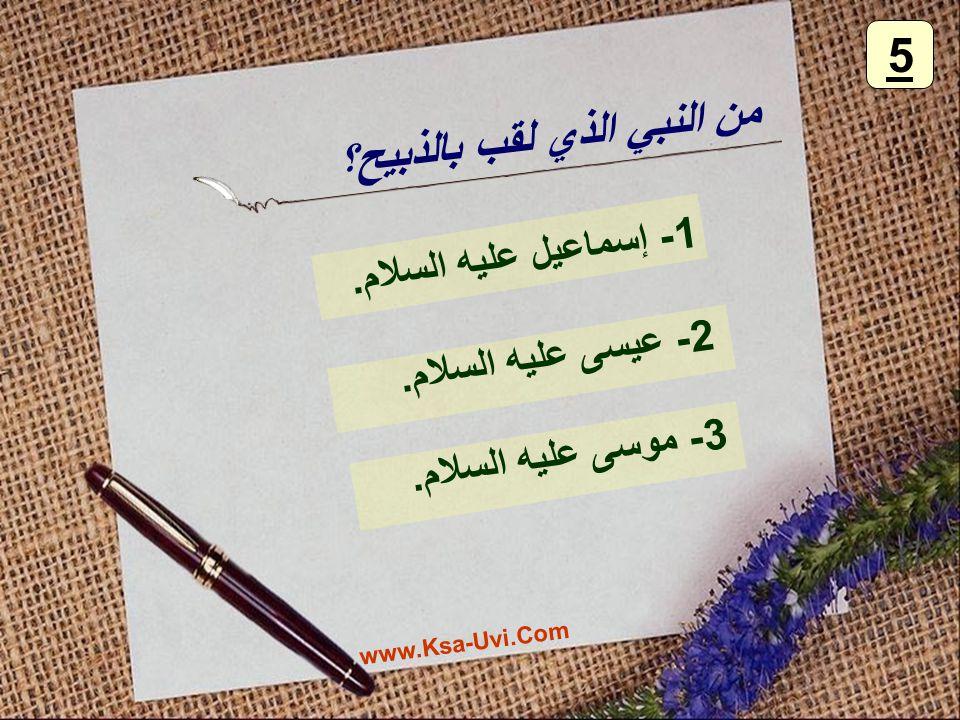 من النبي الذي لقب بالذبيح؟ 1- إسماعيل عليه السلام. 2- عيسى عليه السلام. 3- موسى عليه السلام. 5 www.Ksa-Uvi.Com