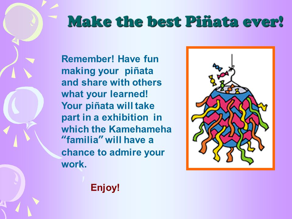 Make the best Piñata ever. Remember.