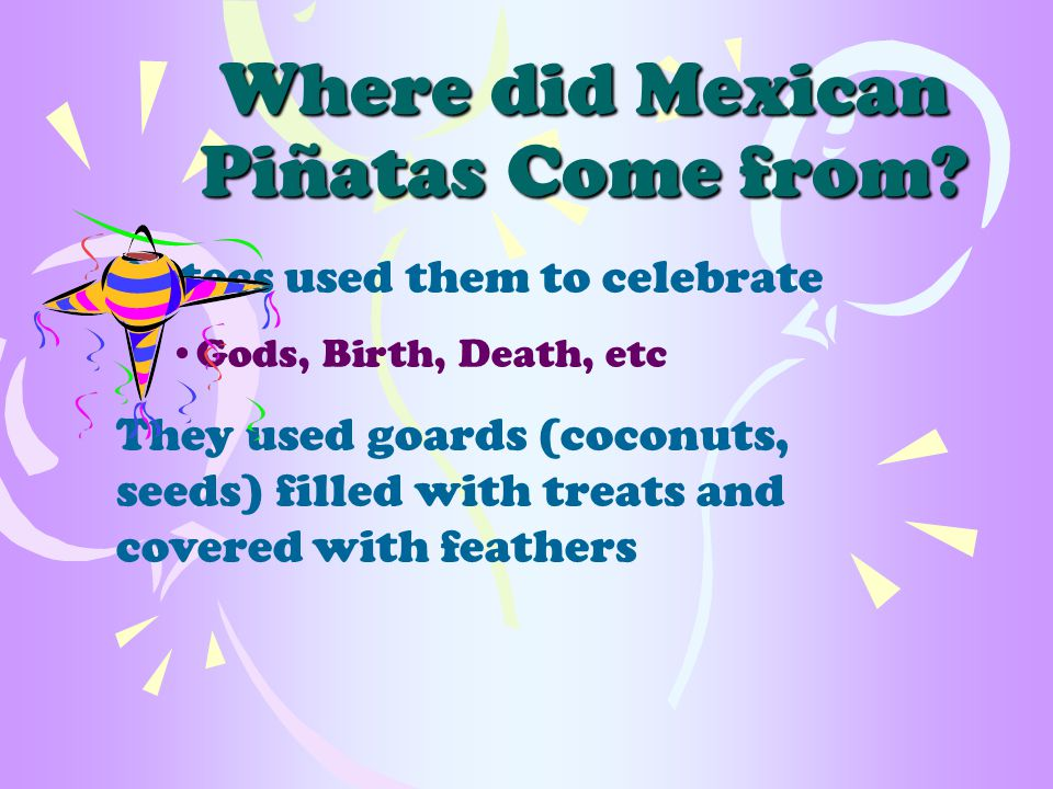 Piñatas were also used in Europe Before Europeans came to America, Italians and Spanish children broke piñatas Generally used on the first Sunday of Lent (Catholic holiday)