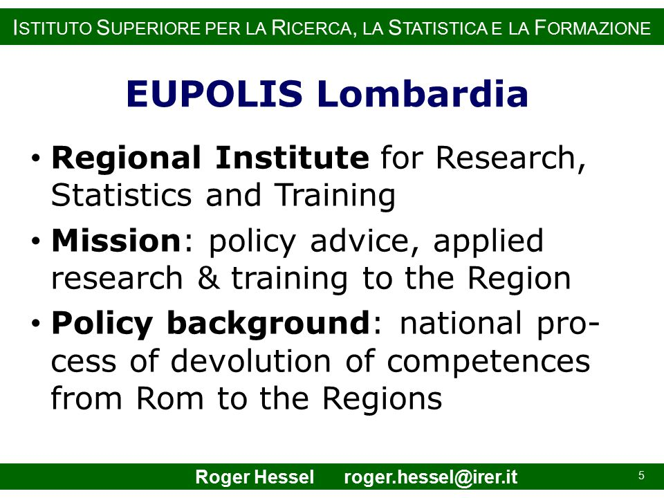 I STITUTO S UPERIORE PER LA R ICERCA, LA S TATISTICA E LA F ORMAZIONE EUPOLIS Lombardia Regional Institute for Research, Statistics and Training Mission: policy advice, applied research & training to the Region Policy background: national pro- cess of devolution of competences from Rom to the Regions 5 Roger Hessel roger.hessel@irer.it