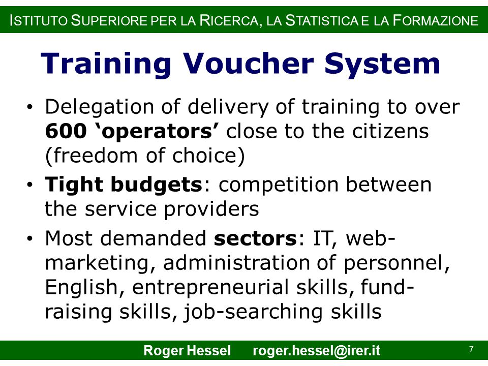 I STITUTO S UPERIORE PER LA R ICERCA, LA S TATISTICA E LA F ORMAZIONE Delegation of delivery of training to over 600 'operators' close to the citizens (freedom of choice) Tight budgets: competition between the service providers Most demanded sectors: IT, web- marketing, administration of personnel, English, entrepreneurial skills, fund- raising skills, job-searching skills 7 Training Voucher System Roger Hessel roger.hessel@irer.it