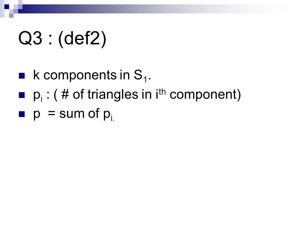 Q3 : (def2) k components in S 1. p i : ( # of triangles in i th component) p = sum of p i.