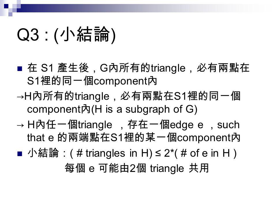 Q3 : ( 小結論 ) 在 S1 產生後, G 內所有的 triangle ,必有兩點在 S1 裡的同一個 component 內 →H 內所有的 triangle ,必有兩點在 S1 裡的同一個 component 內 (H is a subgraph of G) → H 內任一個 triangle ,存在一個 edge e , such that e 的兩端點在 S1 裡的某一個 component 內 小結論: ( # triangles in H) ≤ 2*( # of e in H ) 每個 e 可能由 2 個 triangle 共用