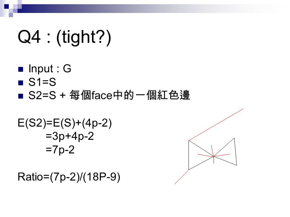 Q4 : (tight ) Input : G S1=S S2=S + 每個 face 中的一個紅色邊 E(S2)=E(S)+(4p-2) =3p+4p-2 =7p-2 Ratio=(7p-2)/(18P-9)