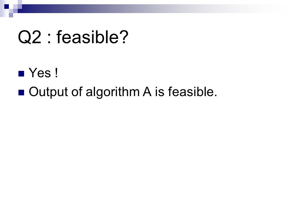Q2 : feasible Yes ! Output of algorithm A is feasible.