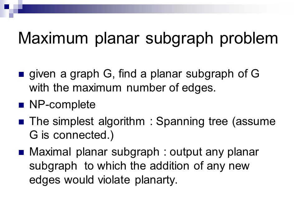 Maximum planar subgraph problem given a graph G, find a planar subgraph of G with the maximum number of edges.