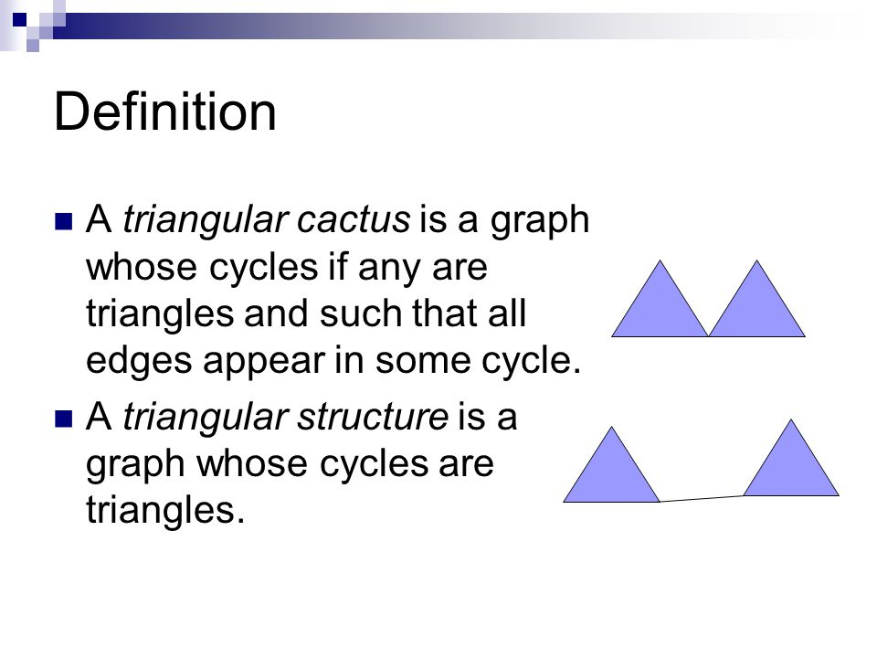 Definition A triangular cactus is a graph whose cycles if any are triangles and such that all edges appear in some cycle.