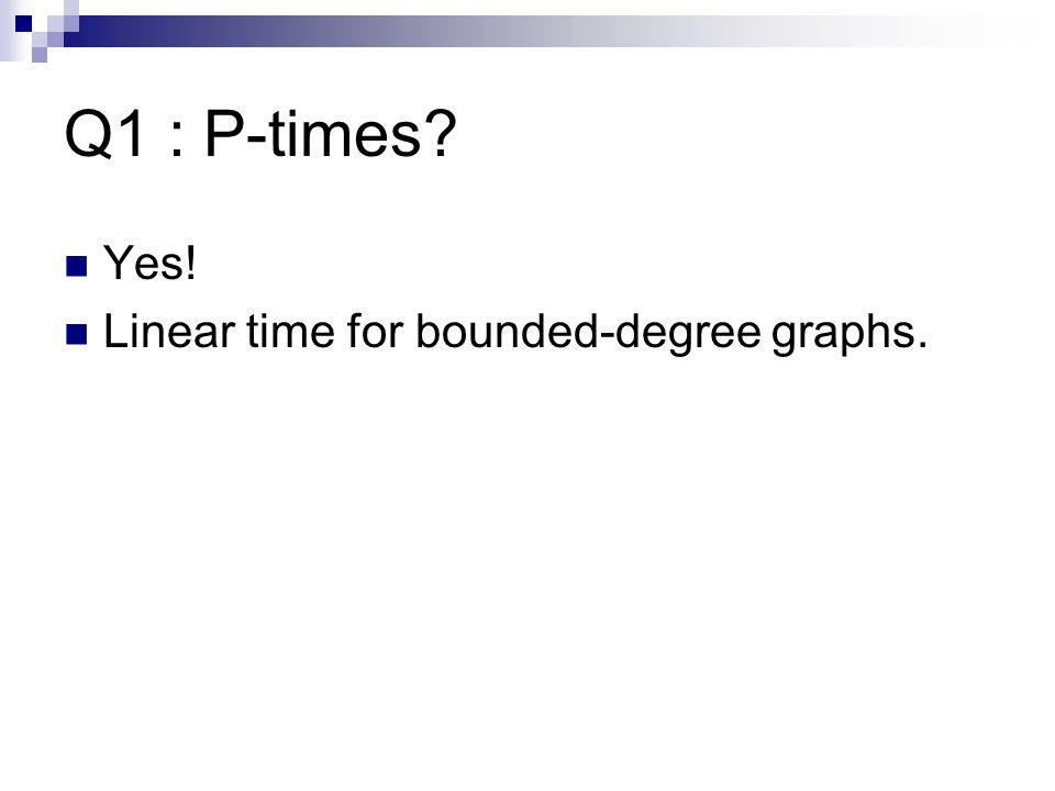 Q1 : P-times Yes! Linear time for bounded-degree graphs.
