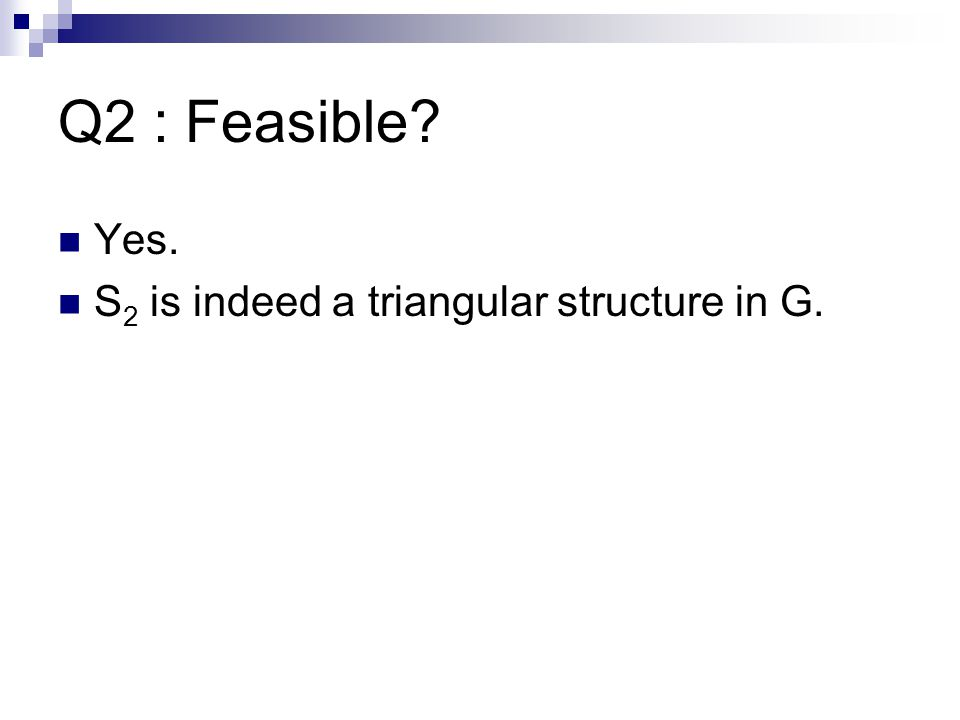Q2 : Feasible Yes. S 2 is indeed a triangular structure in G.